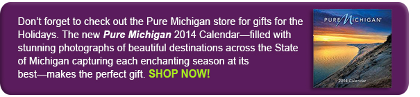 Don't forget to check out the Pure Michigan store for gifts for the Holidays. The new Pure Michigan 2014 Calendar-filled with stunning photographs of beautiful destinations across the State of Michigan capturing each enchanting season at its' best-makes the perfect gift.